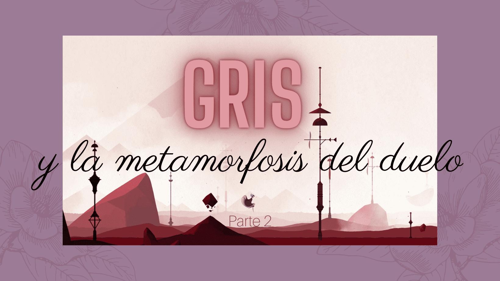 GRIS y la metamorfosis del duelo, Parte 2